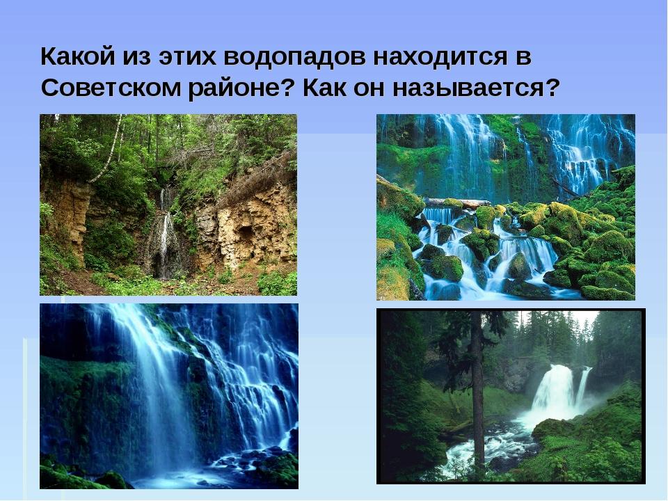 Какой из этих водопадов находится в Советском районе? Как он называется?