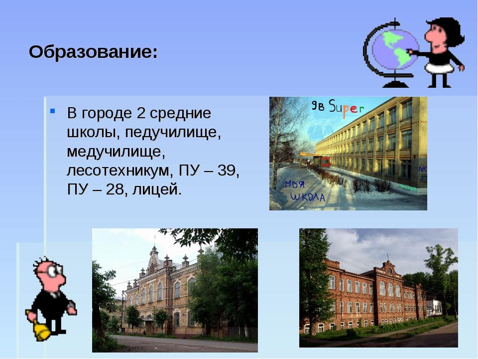 Образование: В городе 2 средние школы, педучилище, медучилище, лесотехникум,...