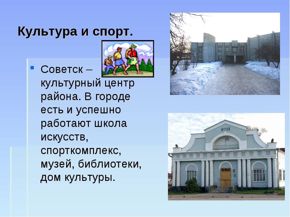 Культура и спорт. Советск – культурный центр района. В городе есть и успешно...