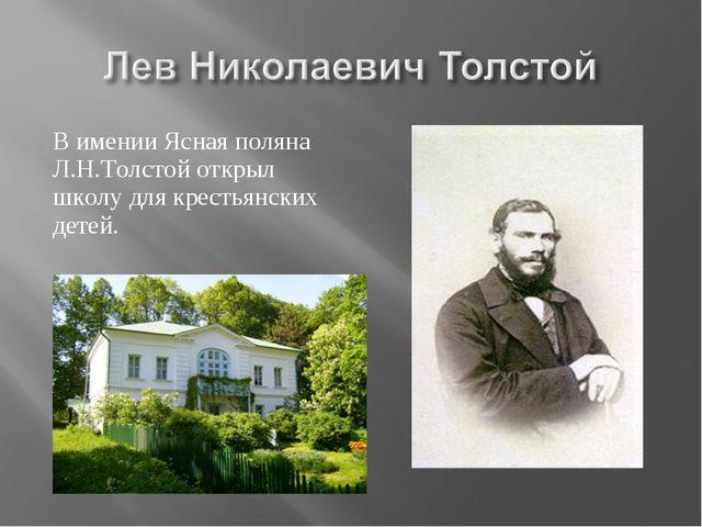 В имении Ясная поляна Л.Н.Толстой открыл школу для крестьянских детей.