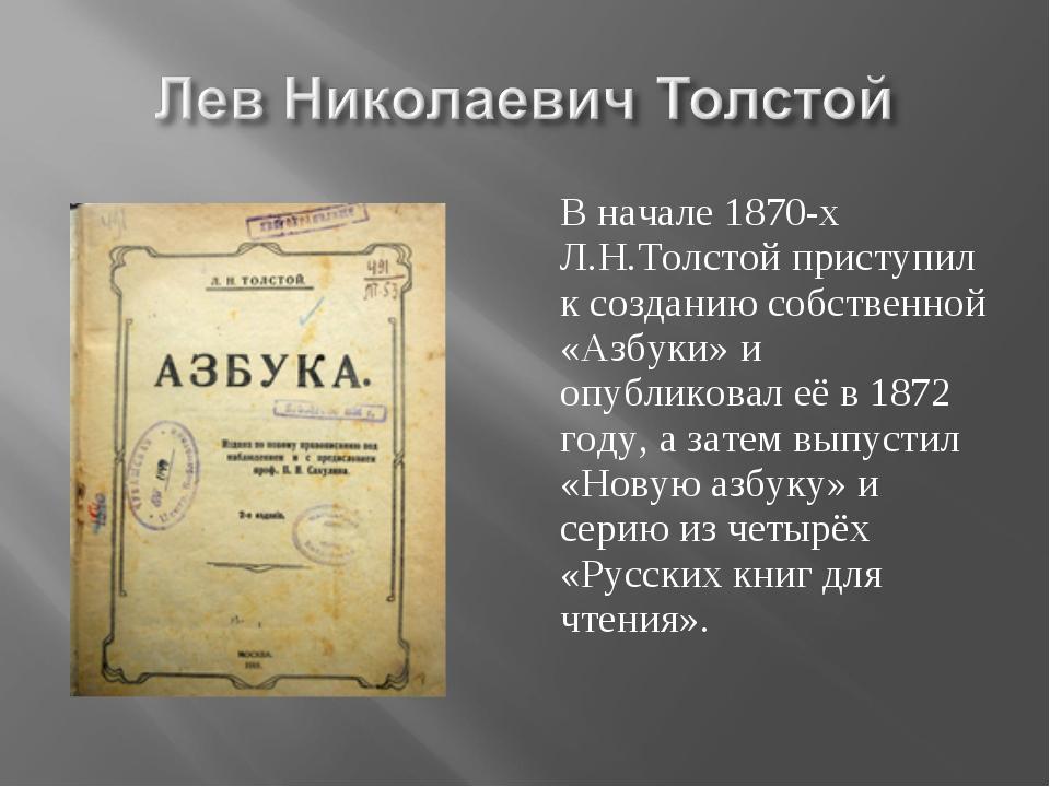 В начале 1870-х Л.Н.Толстой приступил к созданию собственной «Азбуки» и опубл...