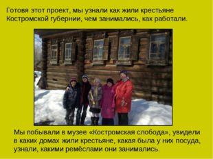 Готовя этот проект, мы узнали как жили крестьяне Костромской губернии, чем за