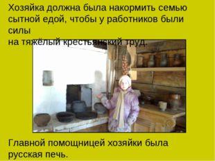 Главной помощницей хозяйки была русская печь. Хозяйка должна была накормить
