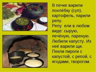 В печке варили похлёбку (суп), картофель, парили репу. Репу ели в любом виде: