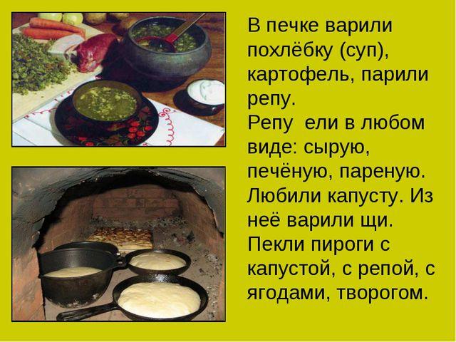 В печке варили похлёбку (суп), картофель, парили репу. Репу ели в любом виде:...