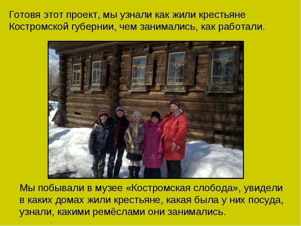 Готовя этот проект, мы узнали как жили крестьяне Костромской губернии, чем за...