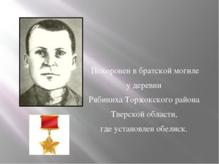 Похоронен в братской могиле у деревни Рябиниха Торжокского района Тверской о