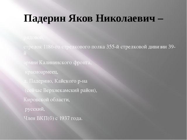 Падерин Яков Николаевич – рядовой, стрелок 1186-го стрелкового полка 355-й ст...