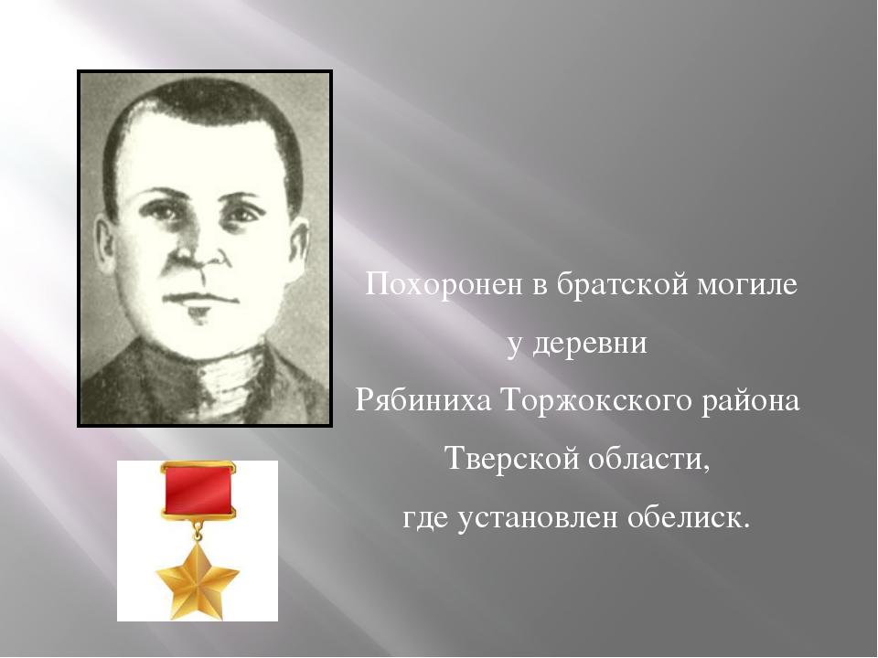 Похоронен в братской могиле у деревни Рябиниха Торжокского района Тверской о...