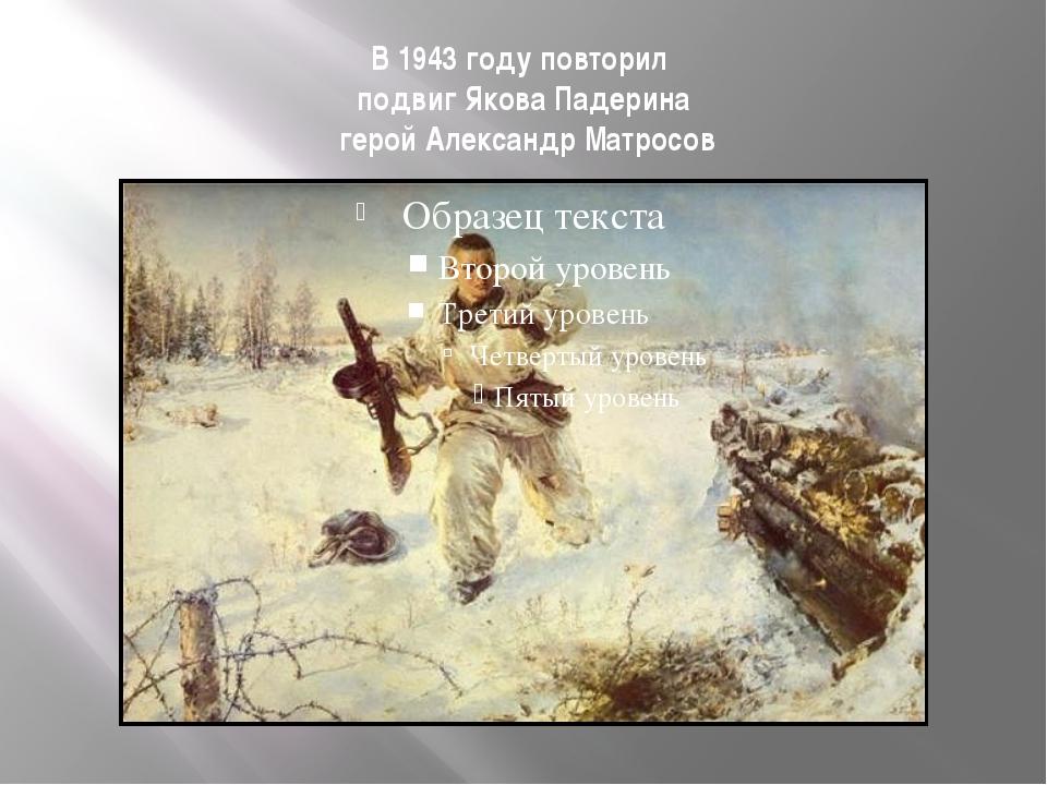 В 1943 году повторил подвиг Якова Падерина герой Александр Матросов