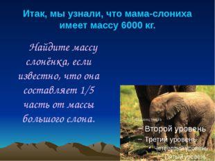 Итак, мы узнали, что мама-слониха имеет массу 6000 кг. Найдите массу слонёнка