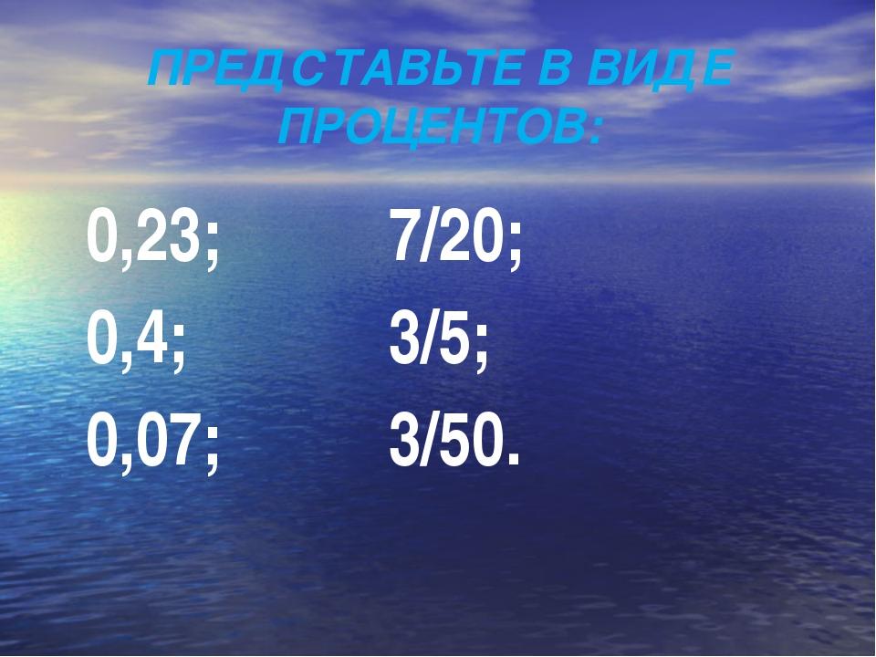 ПРЕДСТАВЬТЕ В ВИДЕ ПРОЦЕНТОВ: 0,23; 7/20; 0,4; 3/5; 0,07; 3/50.