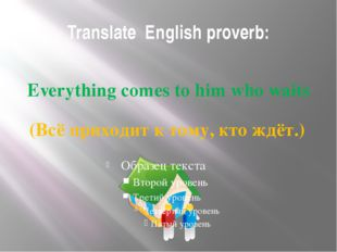 Translate English proverb: Everything comes to him who waits (Всё приходит к