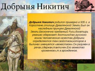 Добрыня Никитич Добрыня Никитич родился примерно в 935 г. в Коростене,столице
