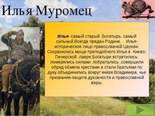 Илья Муромец Илья- самый старый Богатырь, самый сильный.Всегда предан Родине.