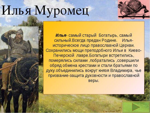 Илья Муромец Илья- самый старый Богатырь, самый сильный.Всегда предан Родине....