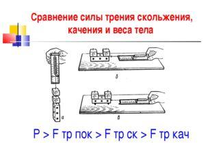 Сравнение силы трения скольжения, качения и веса тела P > F тр пок > F тр ск