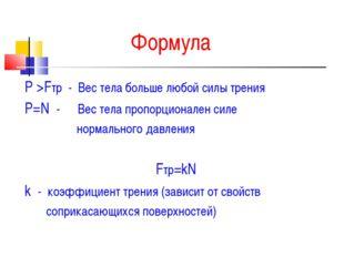 Формула Р >Fтр - Вес тела больше любой силы трения Р=N - Вес тела пропорциона