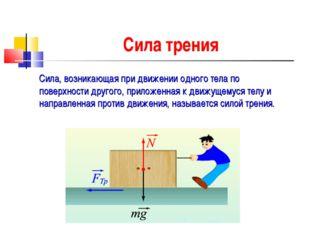 Сила трения Сила, возникающая при движении одного тела по поверхности другого