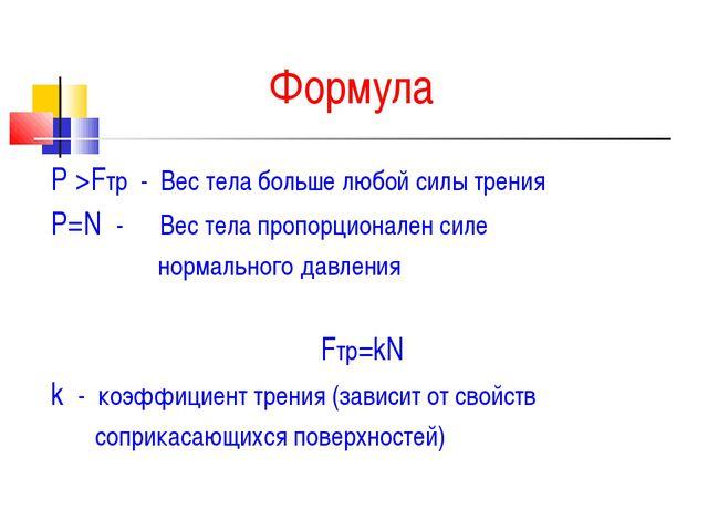Формула Р >Fтр - Вес тела больше любой силы трения Р=N - Вес тела пропорциона...