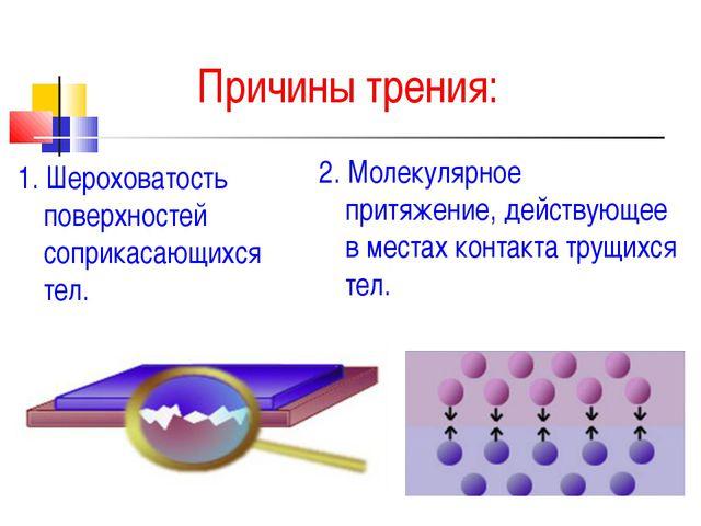 Причины трения: 1. Шероховатость поверхностей соприкасающихся тел. 2. Молекул...