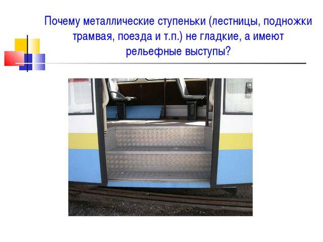 Почему металлические ступеньки (лестницы, подножки трамвая, поезда и т.п.) не...