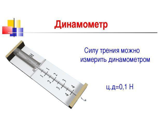 Динамометр Силу трения можно измерить динамометром ц.д=0,1 Н