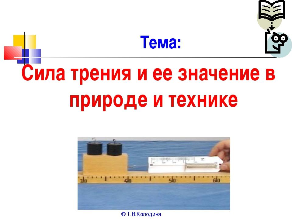 Тема: Сила трения и ее значение в природе и технике © Т.В.Колодина