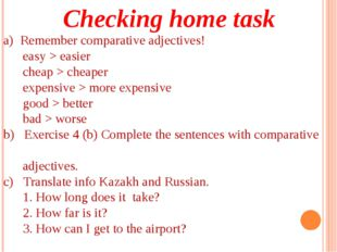 Checking home task a) Remember comparative adjectives! easy > easier cheap >