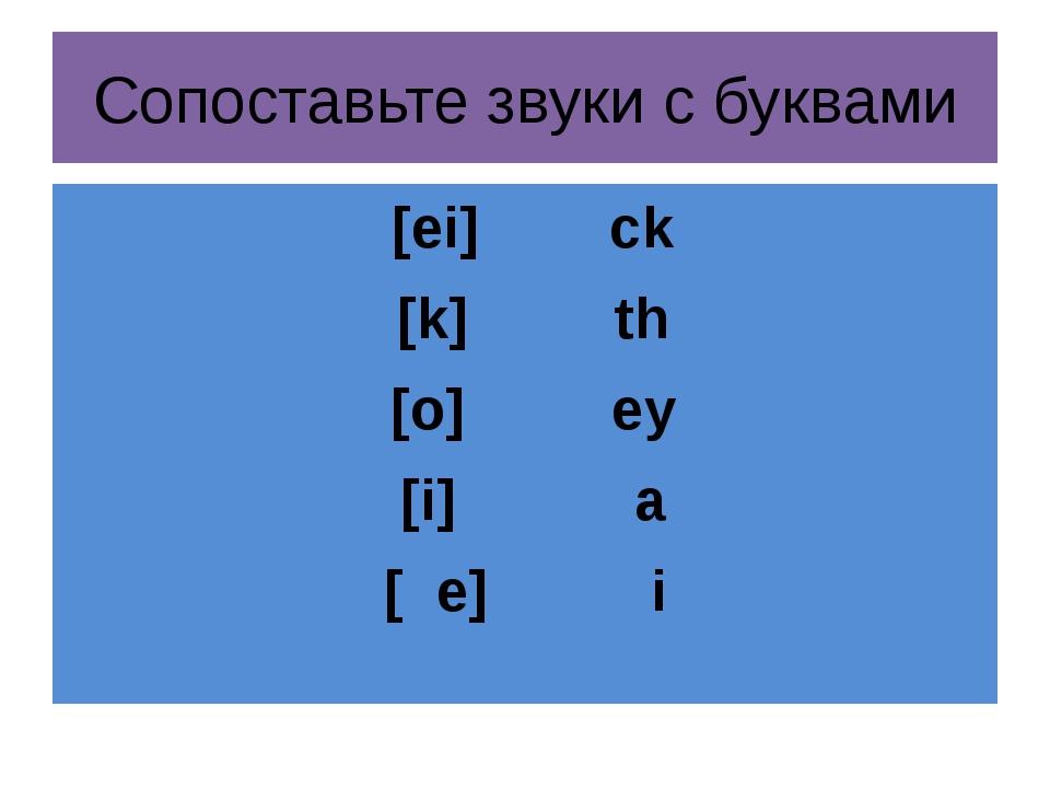 Сопоставьте звуки с буквами [ei] ck [k] th [o] ey [i] a [ e] i
