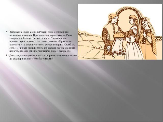 Выражение «хлеб-соль» в России было обобщенным названием угощения Приглашая...