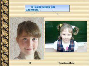 В нашей школе две Елизаветы Я Улыбина Лиза