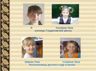 Зимова Лиза Славных Лиза Воспитанницы детского сада «Сказка» Я Улыбина Лиза