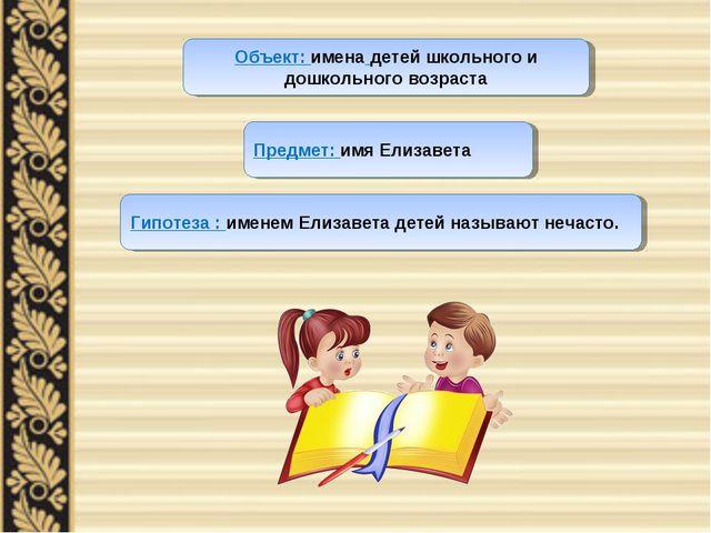Объект: имена детей школьного и дошкольного возраста Предмет: имя Елизавета Г...