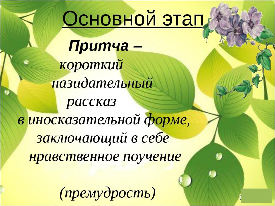 Основной этап Притча– короткий назидательный рассказ в иносказательной форме...