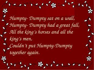 Humpty- Dumpty sat on a wall, Humpty- Dumpty had a great fall, All the king'