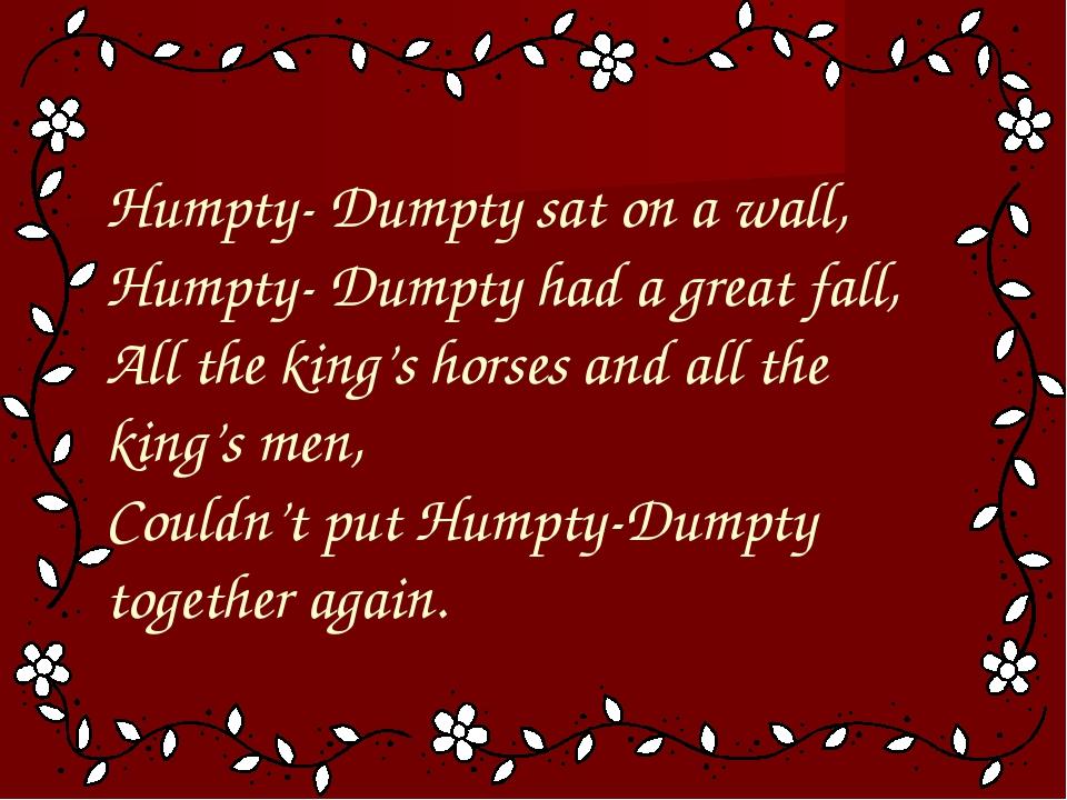 Humpty- Dumpty sat on a wall, Humpty- Dumpty had a great fall, All the king'...