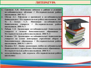 ЛИТЕРАТУРА Савенков А.И. Подготовка педагога к работе в условиях исследовател