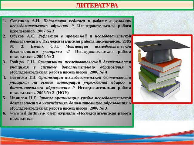 ЛИТЕРАТУРА Савенков А.И. Подготовка педагога к работе в условиях исследовател...