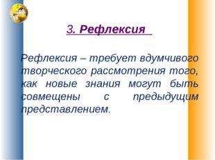 3. Рефлексия Рефлексия – требует вдумчивого творческого рассмотрения того, ка