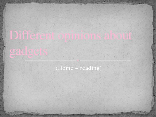 (Home – reading) Different opinions about gadgets