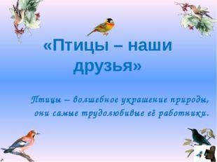 Птицы – волшебное украшение природы, они самые трудолюбивые её работники. «П