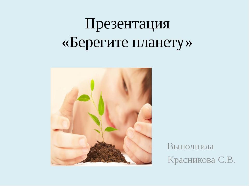 Презентация «Берегите планету» Выполнила Красникова С.В.