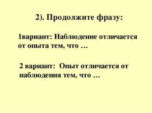 2). Продолжите фразу: 1вариант: Наблюдение отличается от опыта тем, что … 2 в