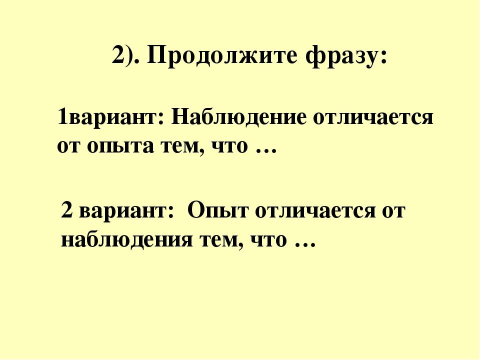 2). Продолжите фразу: 1вариант: Наблюдение отличается от опыта тем, что … 2 в...