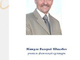 Мажула Валерий Иванович учитель физической культуры Портфолио