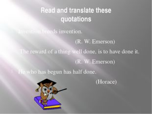 Read and translate these quotations Invention breeds invention. (R. W. Emerso