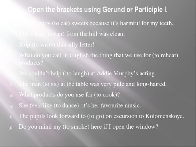 Open the brackets using Gerund or Participle I. I don't enjoy (to eat) sweets...