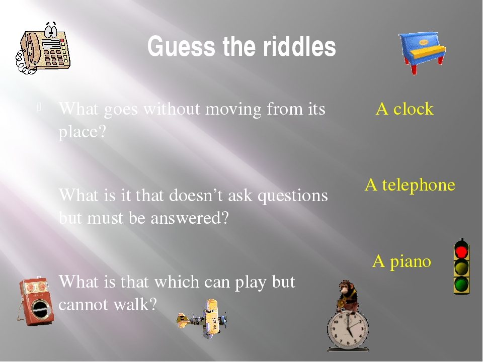 Guess the riddles What goes without moving from its place? What is it that do...