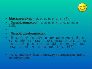 Макъзешэхэр – а, э, ы, и, у, о, е (7). Хьэрфзешэхэр – а, э, е, ё, и, о, у, ы,